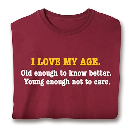 I Love My Age. Old Enough To Know Better. Young Enough Not To Care. Shirts