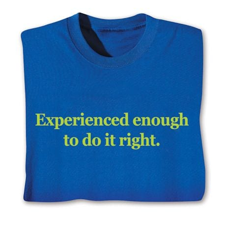 Experienced Enough To Do It Right. Shirts