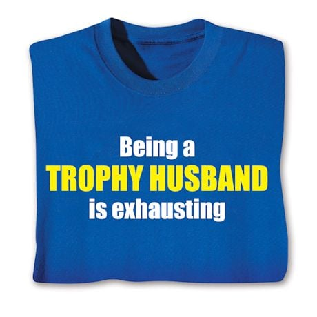 Being A Trophy Husband Is Exhausting Shirts
