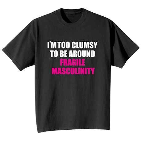 I'm Too Clumsy To Be Around Fragile Masculinity Shirts