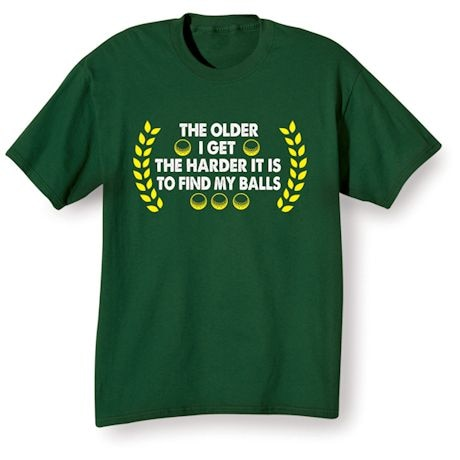 The Older I Get The Harder It Is To Find My Balls Shirts