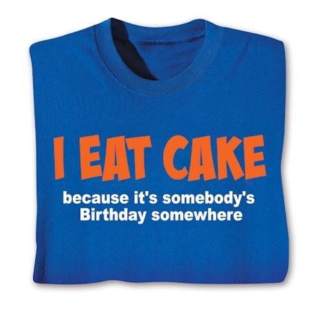 I Eat Cake Because It's Somebody's Birthday Somewhere Shirts