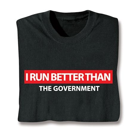 I Run Better Than The Government Shirts