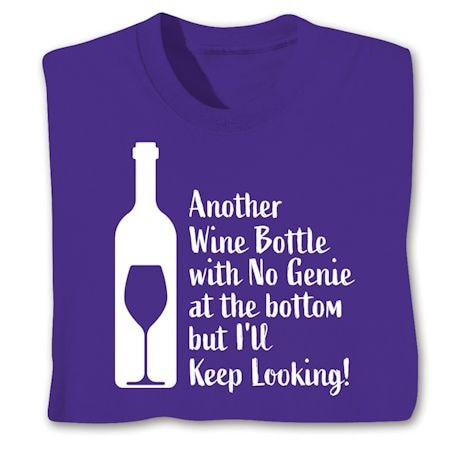 Another Wine Bottle With No Genie At The Bottom But I'll Keep Looking! Shirts