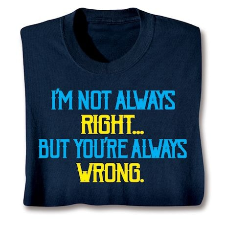 I'm Not Always Right- But You'Re Always Wrong. Shirts
