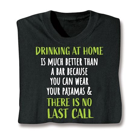 Drinking At Home Is Much Better Than A Bar Because You Can Wear Your Pajamas & There Is No Last Call Shirts