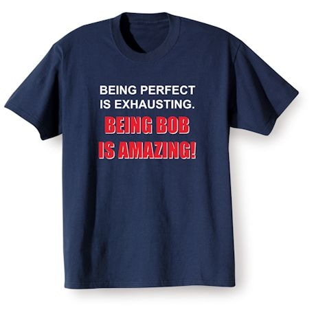 Being Perfect Is Exhausting. Being Bob Is Amazing! Shirts