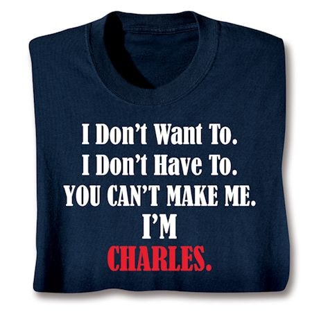 Personalized I Don't Want To. I Don't Have To. You Can't Make Me. I'm 'Charles'. Shirts