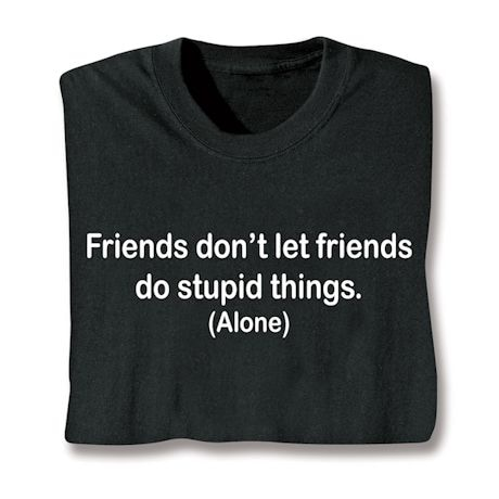 Friends Don't Let Friends Do Stupid Things. (Alone) Shirts