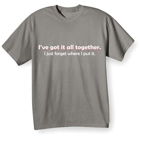 I've Got It All Together. I Just Forgot Where I Put It. Shirts
