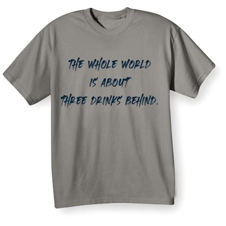 The Whole World Is About Three Drinks Behind. Shirts