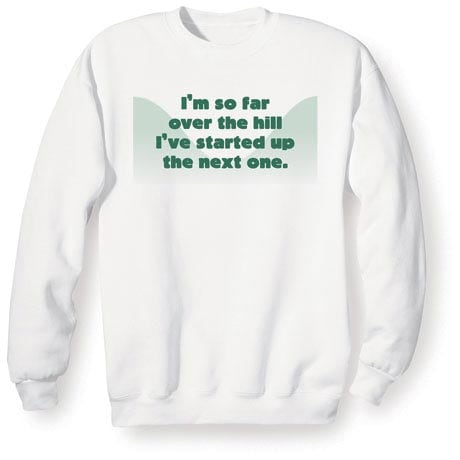 I'm So Far Over The Hill I've Started Up The Next One Shirt