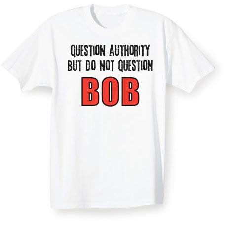 Question Authority But Do Not Question Bob Shirt