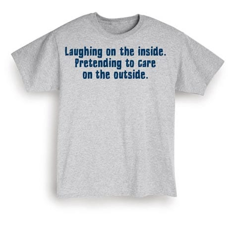 Laughing On The Inside. Pretending To Care On The Outside Shirt