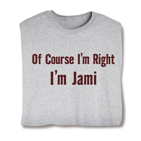 Of Course I'm Right, I'm (Your Choice Of Name Goes Here) Shirt