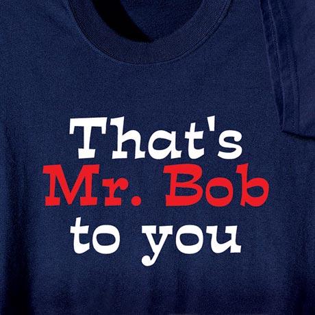 That's Mr. Bob To You Shirt