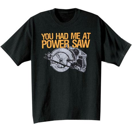 YOU HAD ME AT POWER SAW T-SHIRT