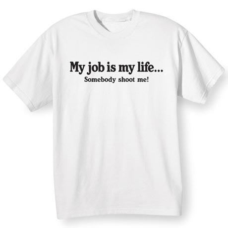 My Job Is My Life… Somebody Shoot Me Shirt