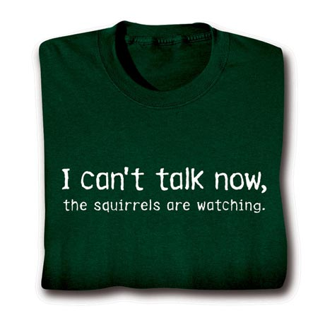 I Can't Talk Now, The Squirrels Are Watching Shirt