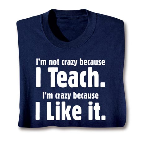 I'm Not Crazy Because I Teach Shirt