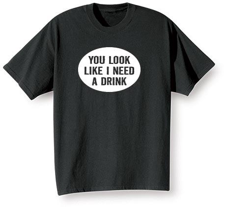 You Look Like I Need A Drink Shirt