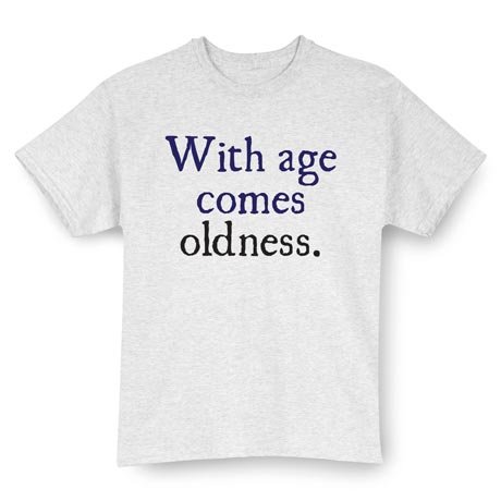 With Age Comes Oldness Shirt