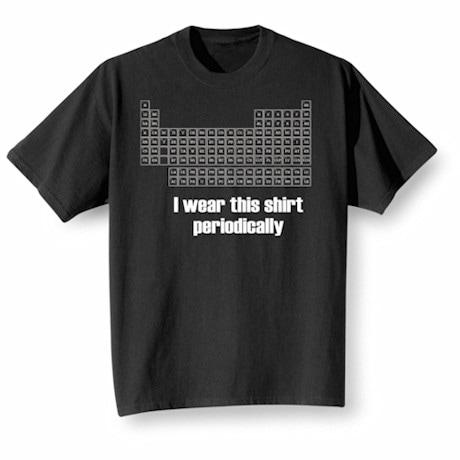 I Wear This Shirt Periodically Shirts