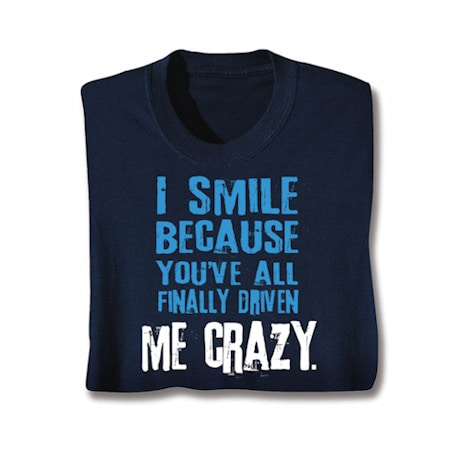 I Smile Because You've Finally Driven Me Crazy Shirts