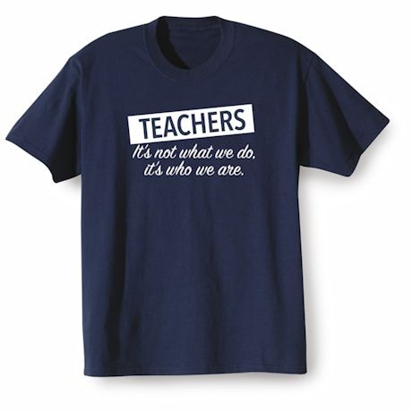 Teachers: It's not What we Do. It's Who we Are- 2016 Presidential Election Shirt