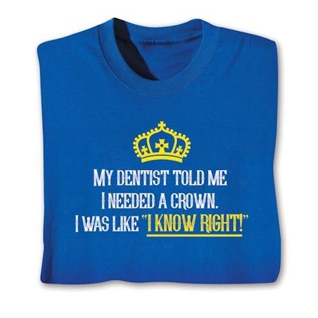 My Dentist Told Me I Needed A Crown Shirts