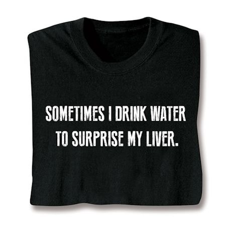 Sometimes I Drink Water T-Shirts