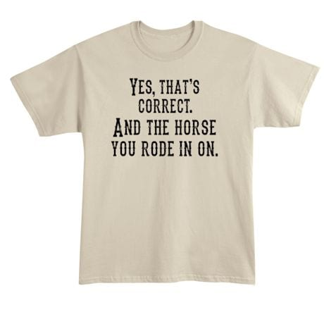 Yes, That's Correct. And The Horse You Rode In On. T-Shirt