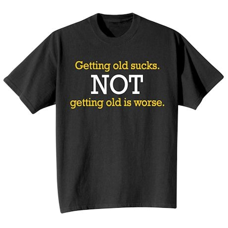 Getting Old Sucks. Not Getting Old Is Worse. T-Shirt