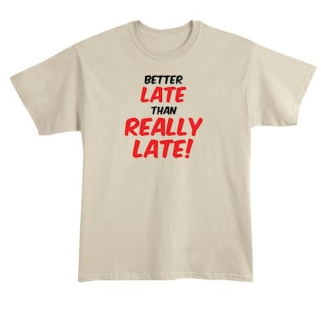 Better Late Than Really Late! T-Shirt