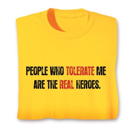 People Who Tolerate Me Are The Real Heros. T-Shirts