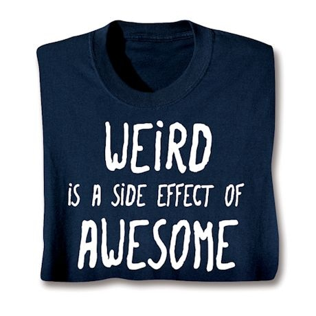 Weird Is A Side Effect Of Awesome T-Shirts