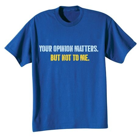 Your Opinion Matters. But Not To Me. Shirts