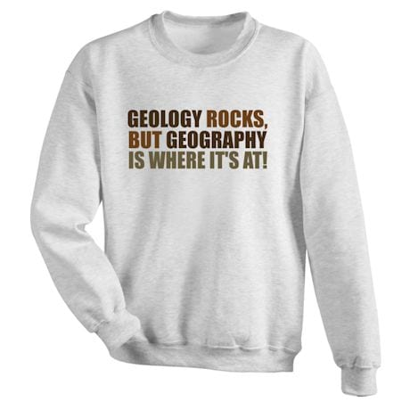 Geology Rocks, But Geography Is Where It's At! Shirts
