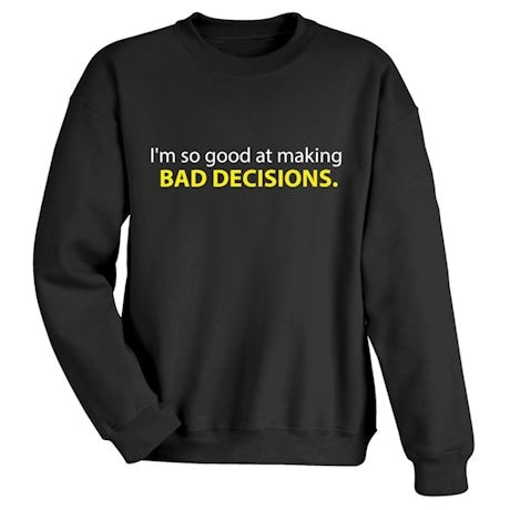 I'm So Good At Making Bad Decisions. Shirts