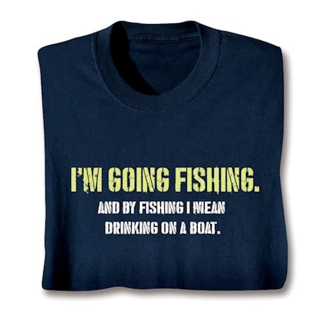 I'm Going Fishing. And By Fishing I Mean Drinking On A Boat. Shirts