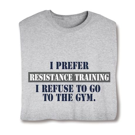 I Prefer Resistance Training.  I Refuse To Go To The Gym. Shirts