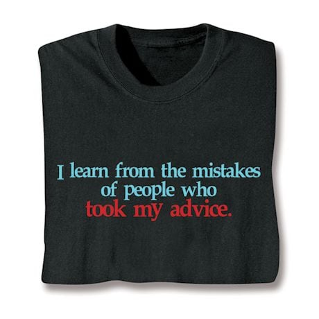 I Learn From The Mistakes Of People Who Took My Advice Shirts