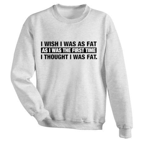 I Wish I Was As Fat As I Was The First Time I Thought I Was Fat T-Shirts