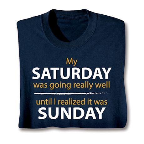 My Saturday Was Going Really Well Until I Realized It Was Sunday T-Shirts