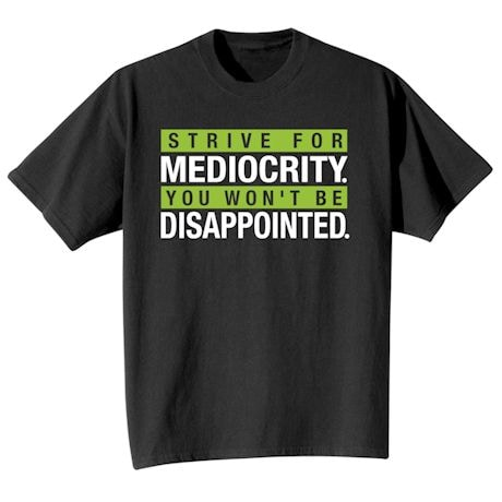 Strive For Mediocrity. You Won't Be Disappointed. Shirts