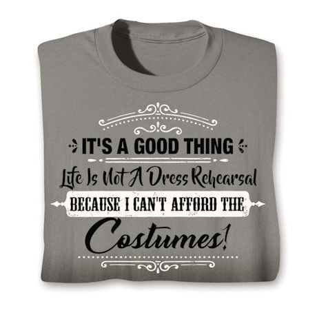 Life is Not a Dress Rehearsal, I Can't Afford the Costumes Shirts