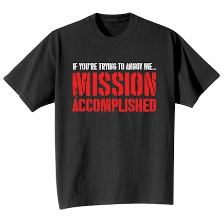 If You're Trying To Annoy Me… Mission Accomplished T-Shirts