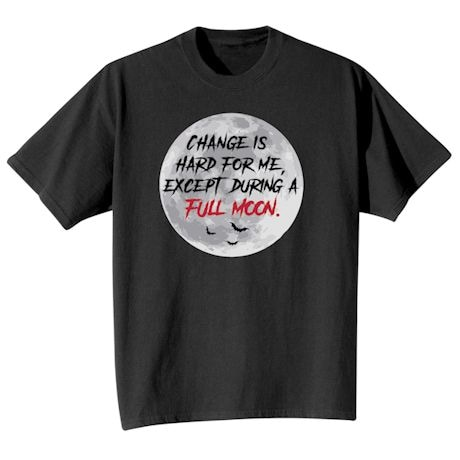 Change Is Hard For Me, Except During A Full Moon Shirts