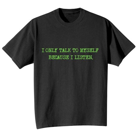 I Only Talk To Myself Because I Listen. T-Shirts