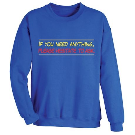 If You Need Anything, Please Hesitate To Ask T-Shirts